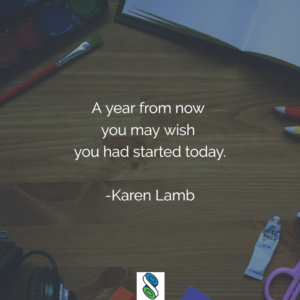 A year from now you may wish you had started today. -Karen Lamb